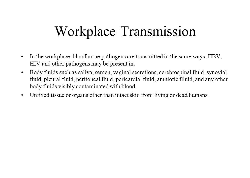 Workplace Transmission In the workplace, bloodborne pathogens are transmitted in the same ways. HBV, HIV and other pathogens may be present in: Body f