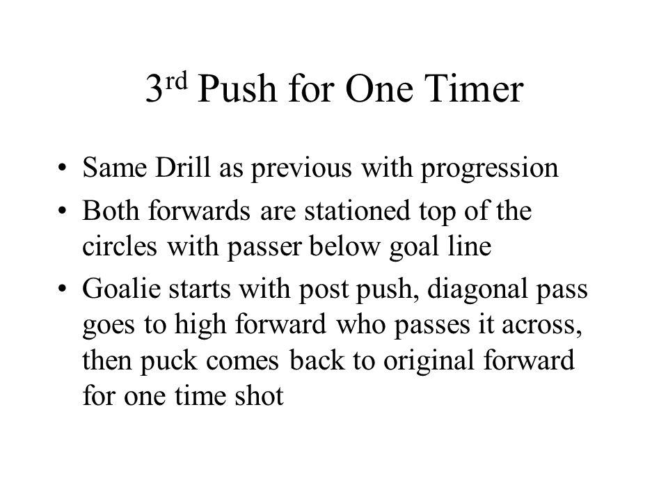 3 rd Push for One Timer Same Drill as previous with progression Both forwards are stationed top of the circles with passer below goal line Goalie starts with post push, diagonal pass goes to high forward who passes it across, then puck comes back to original forward for one time shot