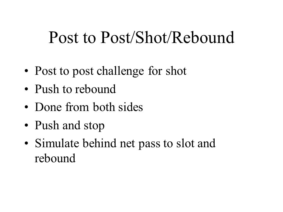Post to Post/Shot/Rebound Post to post challenge for shot Push to rebound Done from both sides Push and stop Simulate behind net pass to slot and rebound