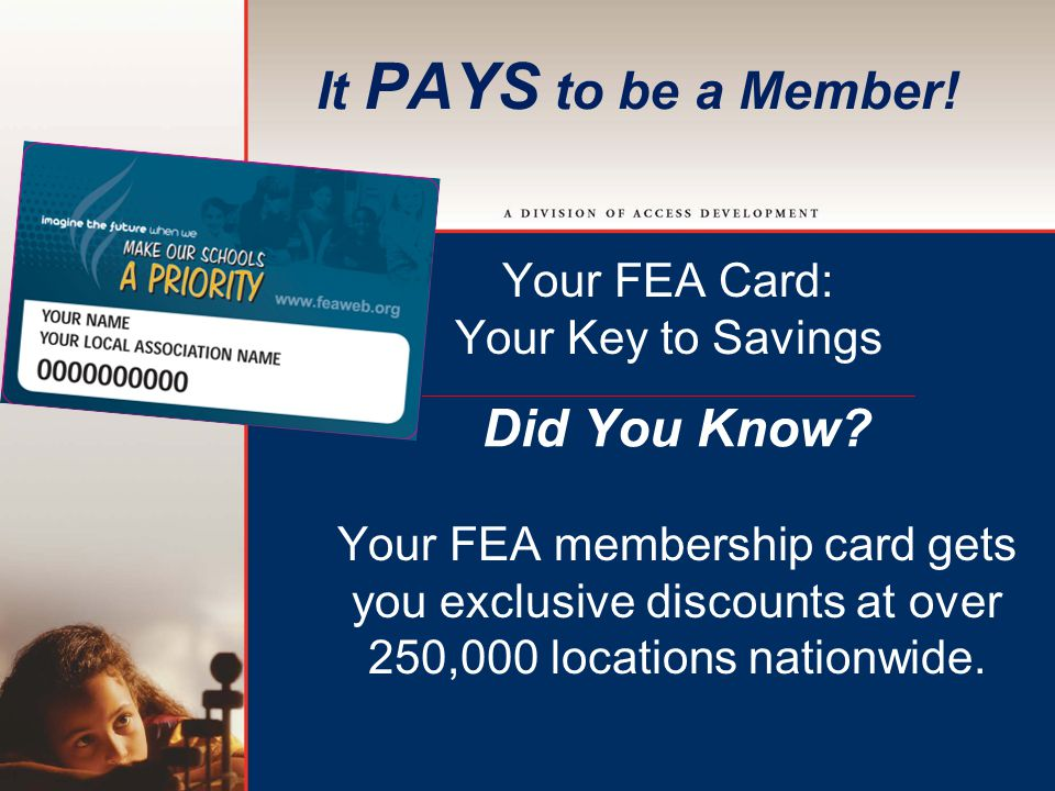 It PAYS to be a Member. Your FEA Card: Your Key to Savings Did You Know.