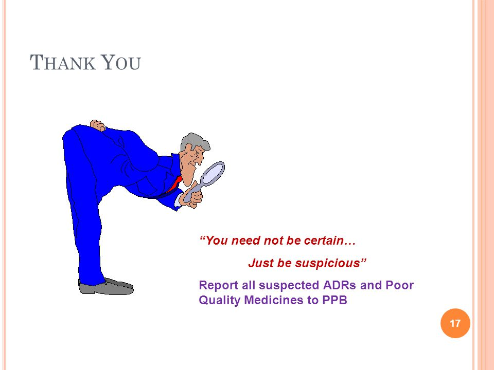 T HANK Y OU You need not be certain… Just be suspicious Report all suspected ADRs and Poor Quality Medicines to PPB 17