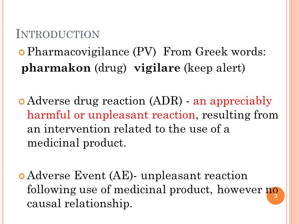 I NTRODUCTION Pharmacovigilance (PV) From Greek words: pharmakon (drug) vigilare (keep alert) Adverse drug reaction (ADR) - an appreciably harmful or unpleasant reaction, resulting from an intervention related to the use of a medicinal product.