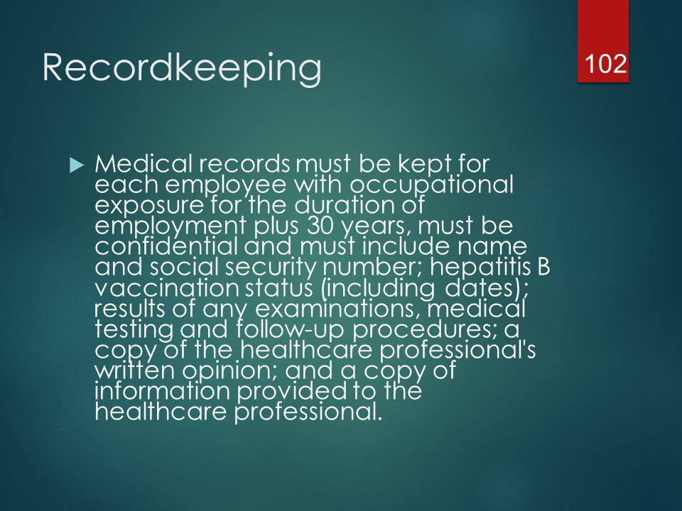 Recordkeeping  Hepatitis B vaccination  Maintain employee status  Training  To be delivered annually  Requires access to resource who can answer questions  In person or minimally via phone for instant access  Records to include date of training, contents, signature of trainer and attendees 103