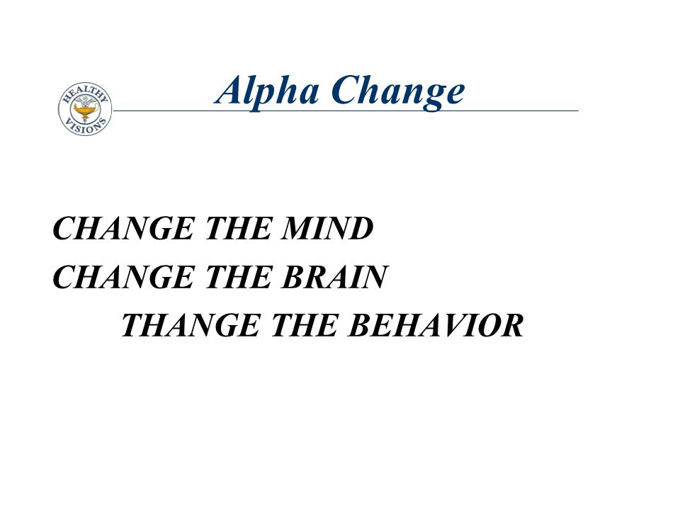 Alpha Change CHANGE THE MIND CHANGE THE BRAIN THANGE THE BEHAVIOR