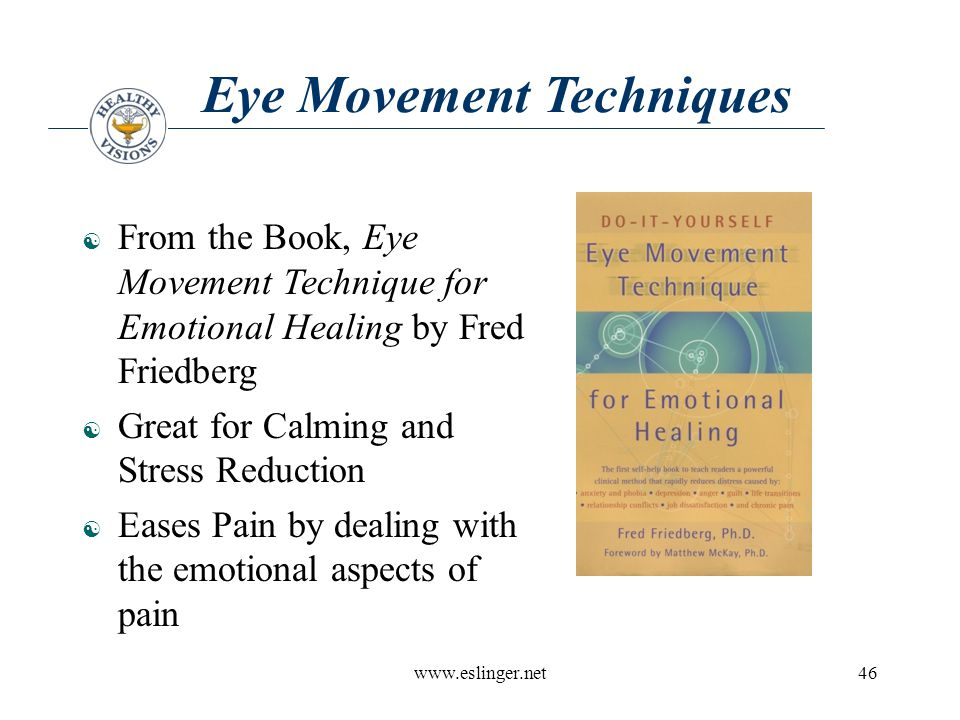 www.eslinger.net46 Eye Movement Techniques  From the Book, Eye Movement Technique for Emotional Healing by Fred Friedberg  Great for Calming and Stress Reduction  Eases Pain by dealing with the emotional aspects of pain