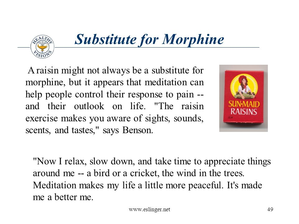 www.eslinger.net49 Substitute for Morphine A raisin might not always be a substitute for morphine, but it appears that meditation can help people control their response to pain -- and their outlook on life.