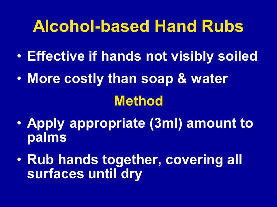 Alcohol-based Hand Rubs Effective if hands not visibly soiled More costly than soap & water Method Apply appropriate (3ml) amount to palms Rub hands together, covering all surfaces until dry