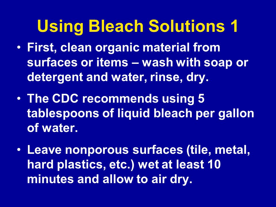 Using Bleach Solutions 1 First, clean organic material from surfaces or items – wash with soap or detergent and water, rinse, dry.