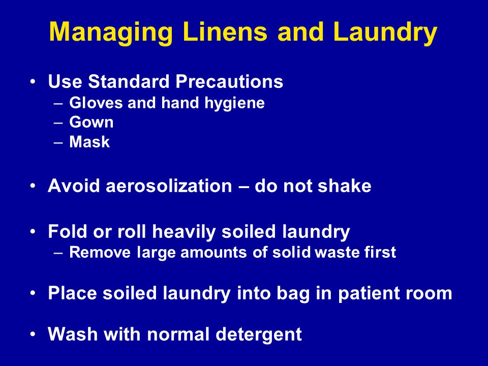 Managing Linens and Laundry Use Standard Precautions –Gloves and hand hygiene –Gown –Mask Avoid aerosolization – do not shake Fold or roll heavily soiled laundry –Remove large amounts of solid waste first Place soiled laundry into bag in patient room Wash with normal detergent