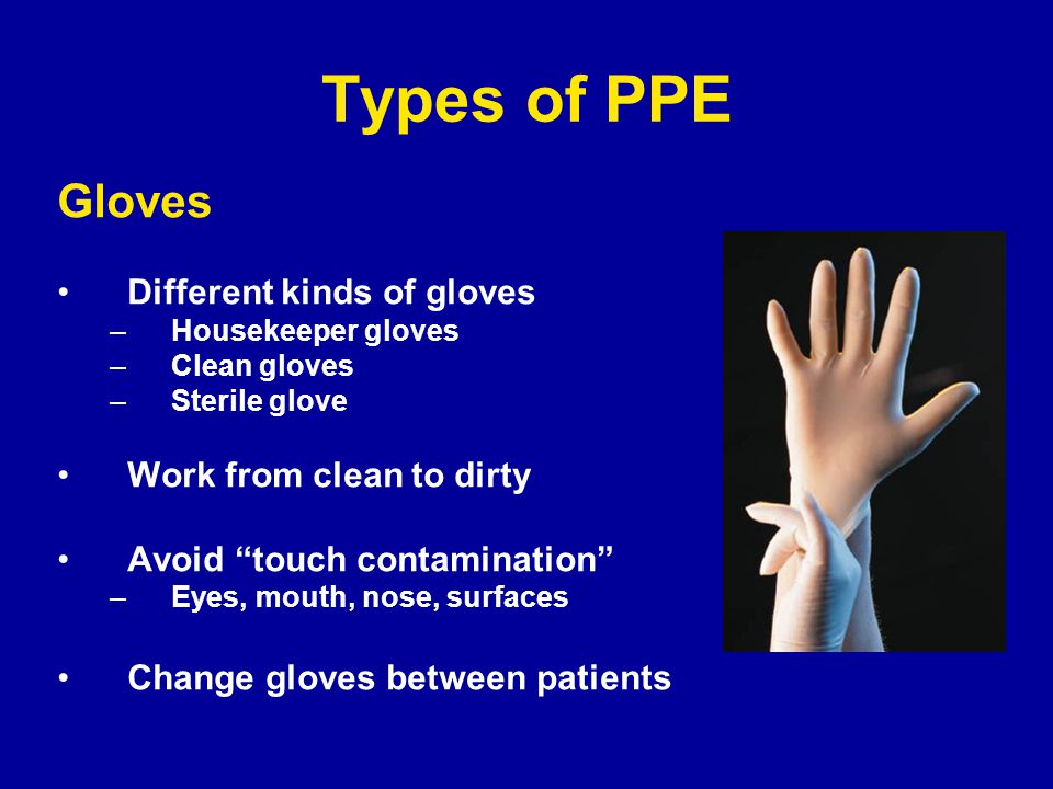 Types of PPE Gloves Different kinds of gloves –Housekeeper gloves –Clean gloves –Sterile glove Work from clean to dirty Avoid touch contamination –Eyes, mouth, nose, surfaces Change gloves between patients