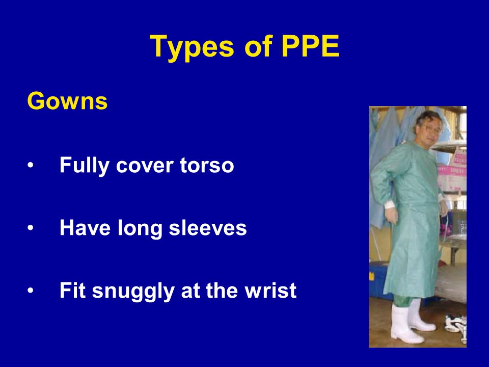 Types of PPE Gowns Fully cover torso Have long sleeves Fit snuggly at the wrist