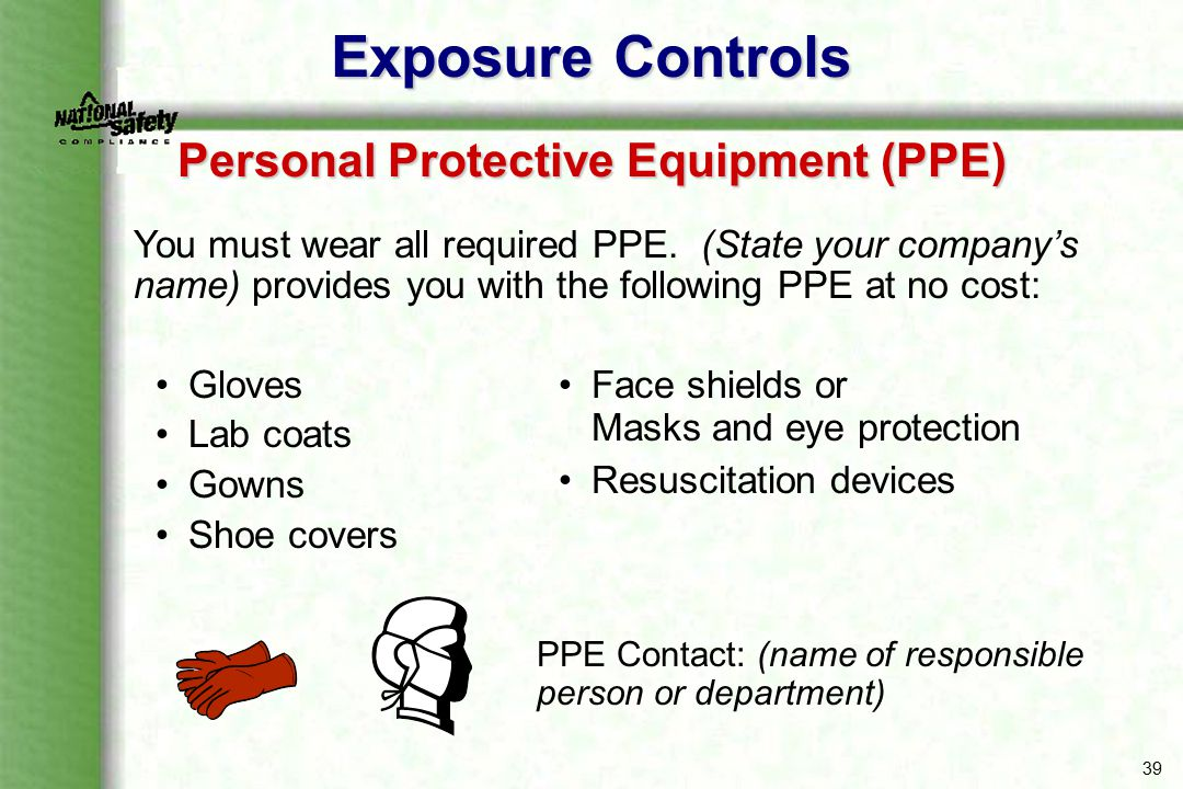 39 Gloves Lab coats Gowns Shoe covers Exposure Controls Personal Protective Equipment (PPE) You must wear all required PPE. (State your company's name
