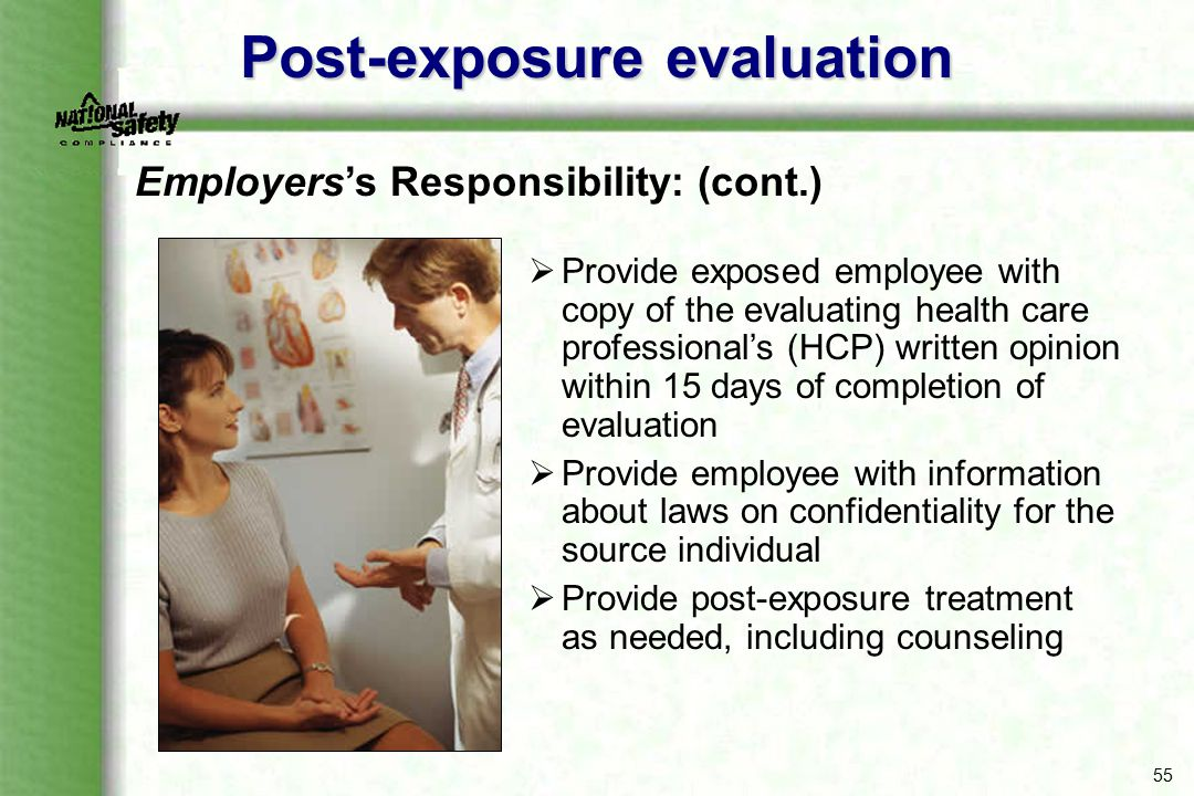 55 Post-exposure evaluation  Provide exposed employee with copy of the evaluating health care professional's (HCP) written opinion within 15 days of