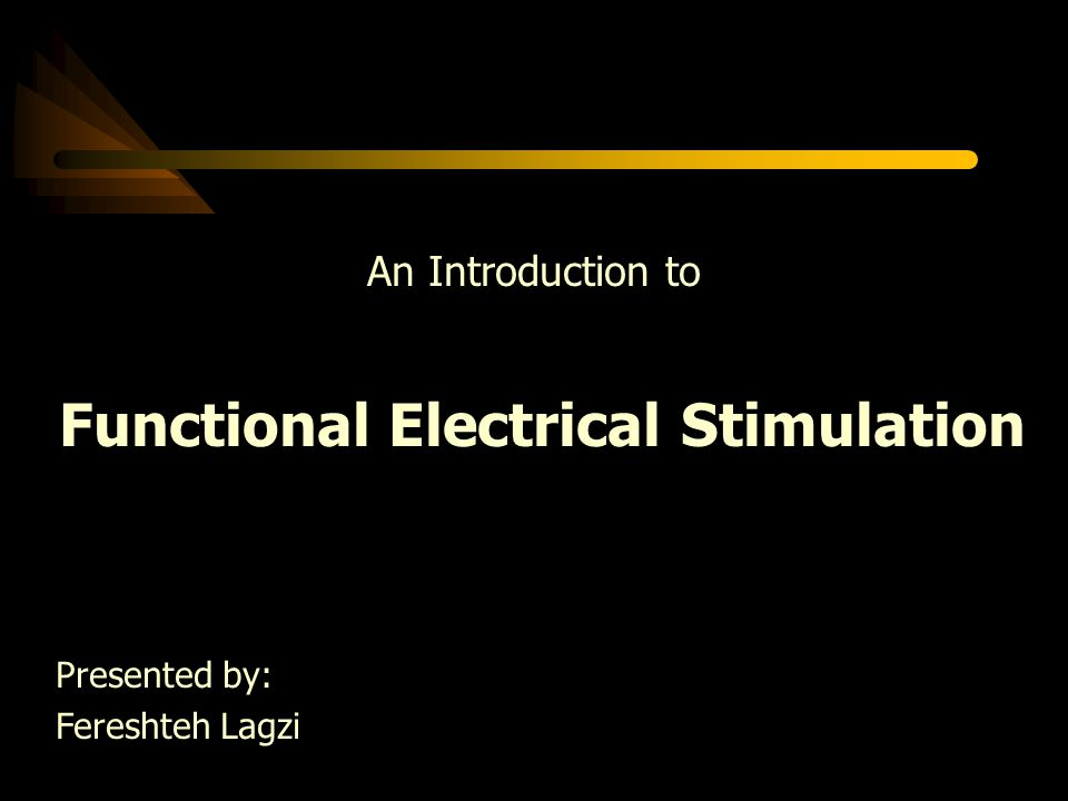 An Introduction to Functional Electrical Stimulation Presented by: Fereshteh Lagzi