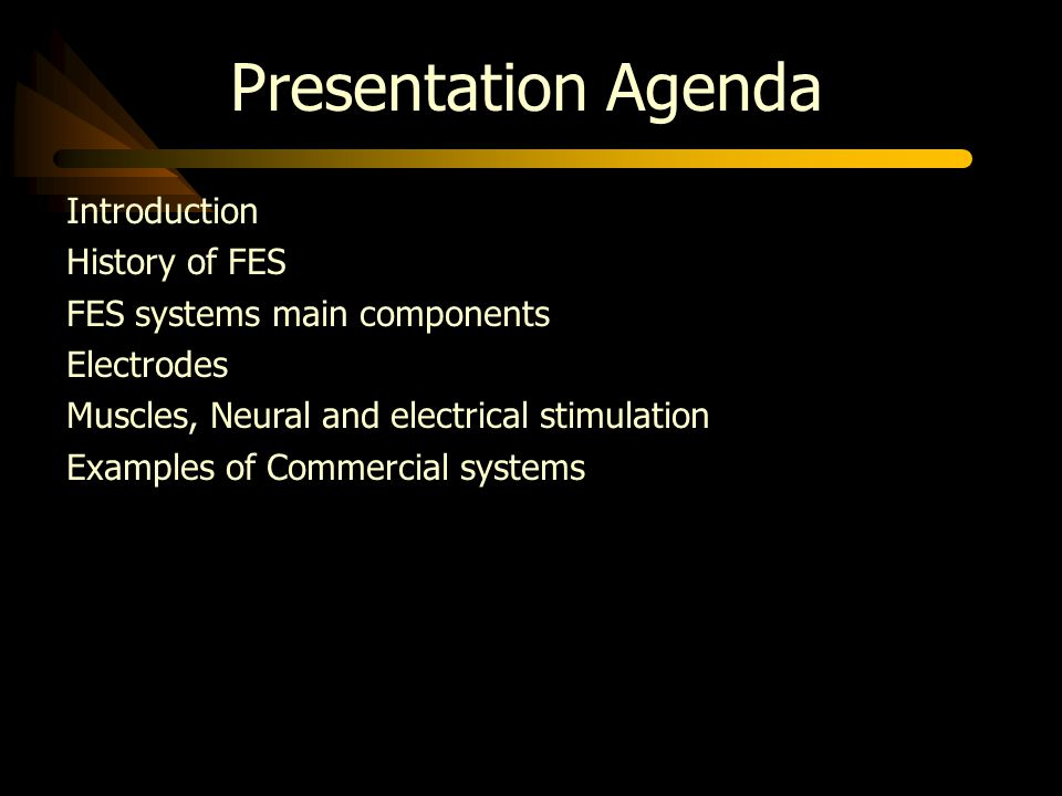 Presentation Agenda Introduction History of FES FES systems main components Electrodes Muscles, Neural and electrical stimulation Examples of Commercial systems