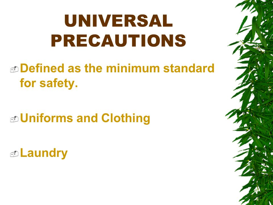 UNIVERSAL PRECAUTIONS  Defined as the minimum standard for safety.