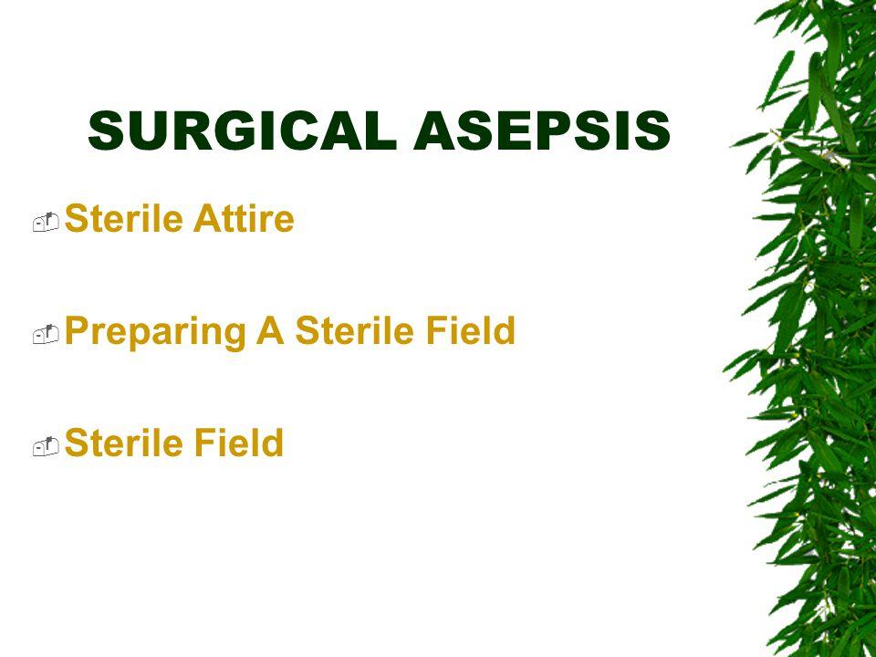 SURGICAL ASEPSIS  Sterile Attire  Preparing A Sterile Field  Sterile Field