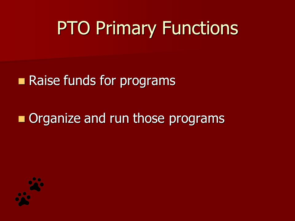 PTO Primary Functions Raise funds for programs Raise funds for programs Organize and run those programs Organize and run those programs