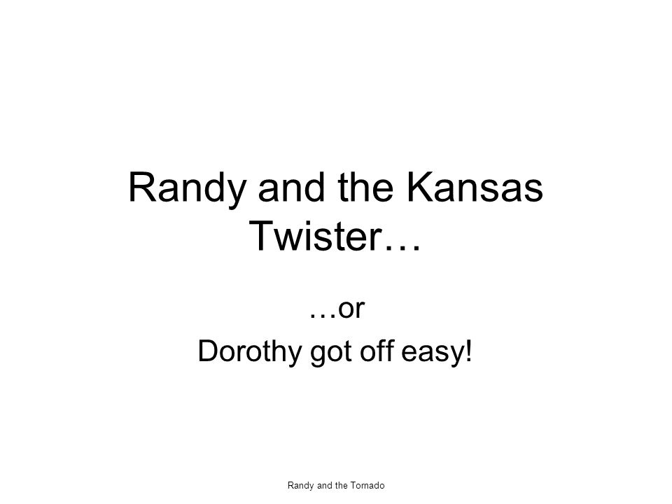 Randy and the Tornado Randy and the Kansas Twister… …or Dorothy got off easy!