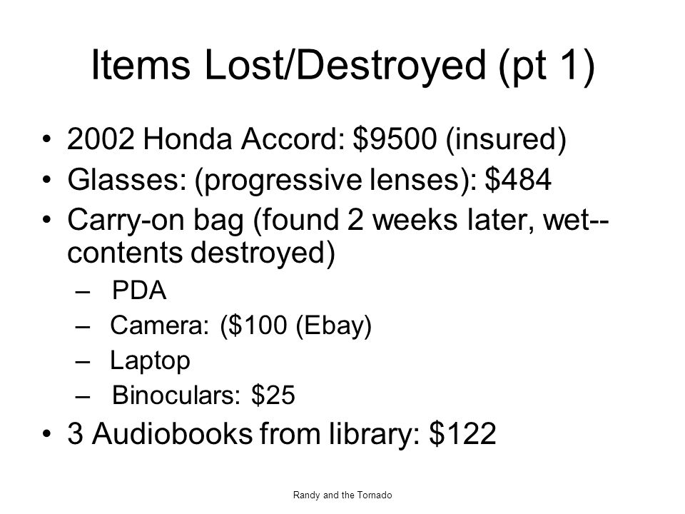 Randy and the Tornado Items Lost/Destroyed (pt 1) 2002 Honda Accord: $9500 (insured) Glasses: (progressive lenses): $484 Carry-on bag (found 2 weeks later, wet-- contents destroyed) – PDA –Camera: ($100 (Ebay) –Laptop – Binoculars: $25 3 Audiobooks from library: $122