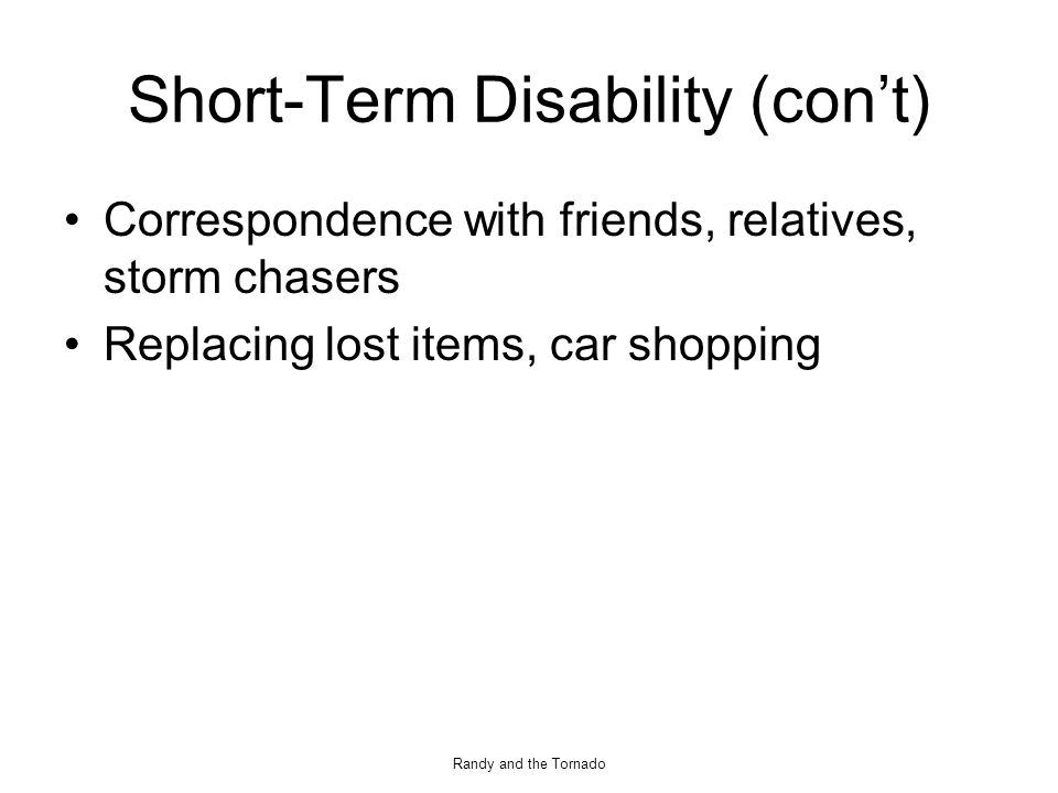 Randy and the Tornado Short-Term Disability (con't) Correspondence with friends, relatives, storm chasers Replacing lost items, car shopping