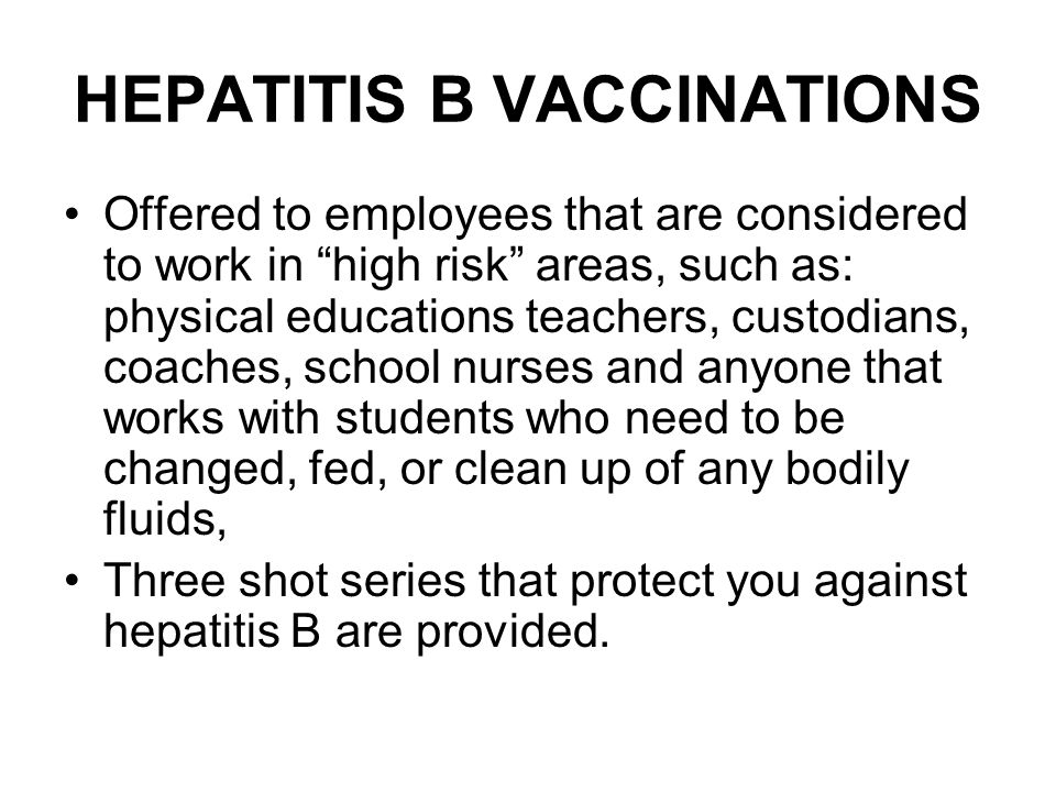 HEPATITIS B VACCINATIONS Offered to employees that are considered to work in high risk areas, such as: physical educations teachers, custodians, coaches, school nurses and anyone that works with students who need to be changed, fed, or clean up of any bodily fluids, Three shot series that protect you against hepatitis B are provided.