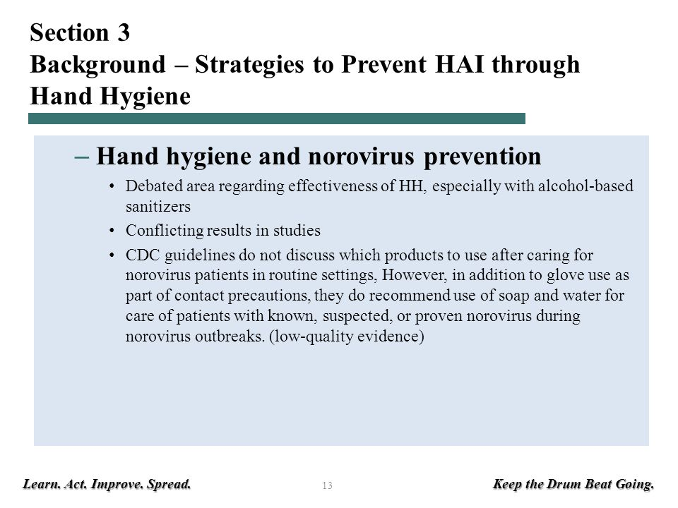 Learn. Act. Improve. Spread. Keep the Drum Beat Going. 13 Section 3 Background – Strategies to Prevent HAI through Hand Hygiene – Hand hygiene and nor