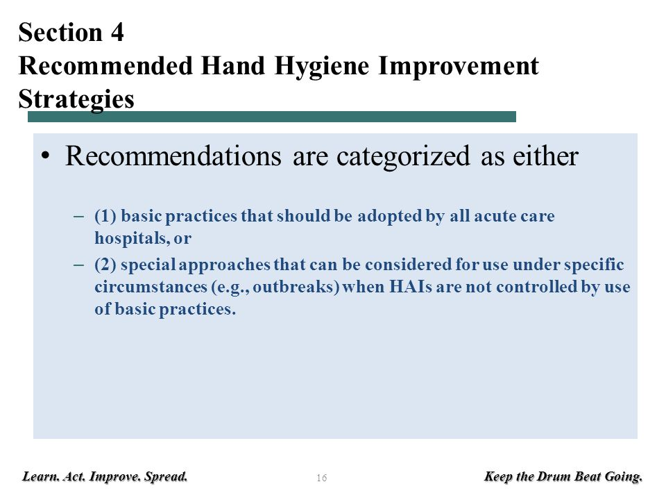 Learn. Act. Improve. Spread. Keep the Drum Beat Going. 16 Section 4 Recommended Hand Hygiene Improvement Strategies Recommendations are categorized as