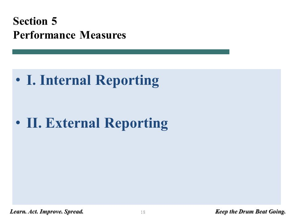 Learn. Act. Improve. Spread. Keep the Drum Beat Going. 18 Section 5 Performance Measures I. Internal Reporting II. External Reporting