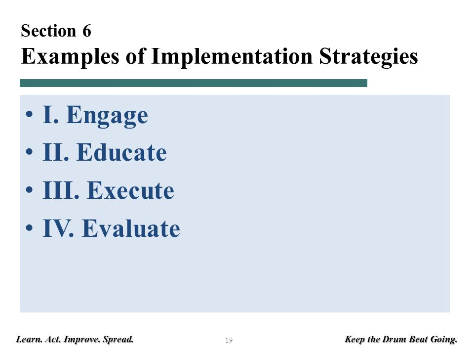Learn. Act. Improve. Spread. Keep the Drum Beat Going. 19 Section 6 Examples of Implementation Strategies I. Engage II. Educate III. Execute IV. Evalu
