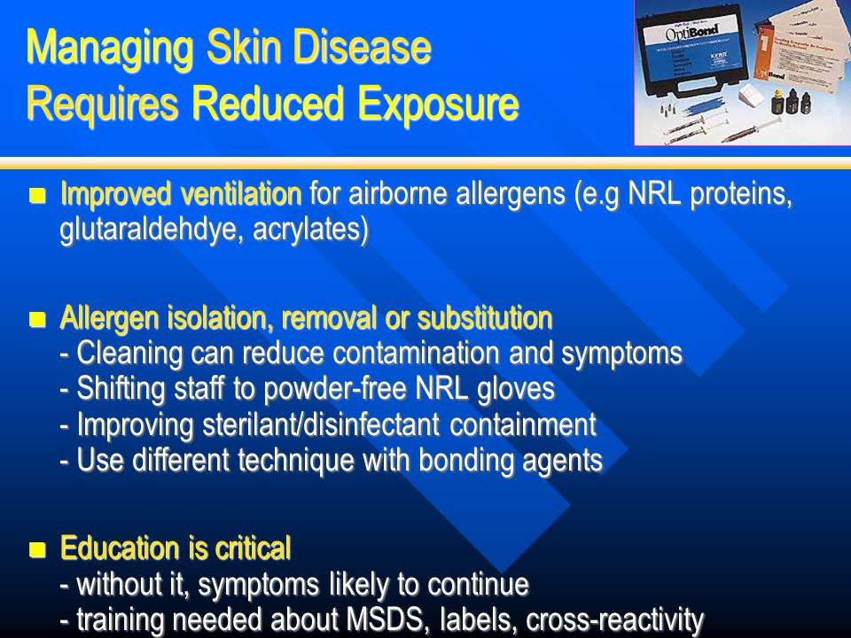 Managing Skin Disease Requires Reduced Exposure Improved ventilation for airborne allergens (e.g NRL proteins, glutaraldehdye, acrylates) Improved ven