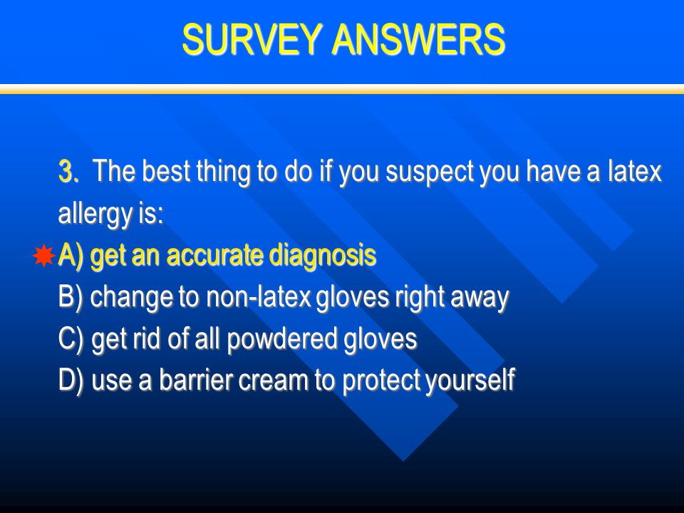 SURVEY ANSWERS  3. The best thing to do if you suspect you have a latex allergy is: A) get an accurate diagnosis B) change to non-latex gloves right