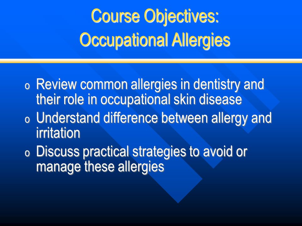 Course Objectives: Occupational Allergies o Review common allergies in dentistry and their role in occupational skin disease o Understand difference b