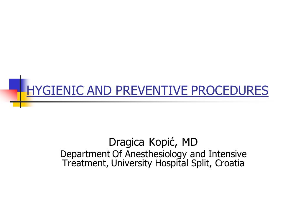 HYGIENIC AND PREVENTIVE PROCEDURES Dragica Kopić, MD Department Of Anesthesiology and Intensive Treatment, University Hospital Split, Croatia