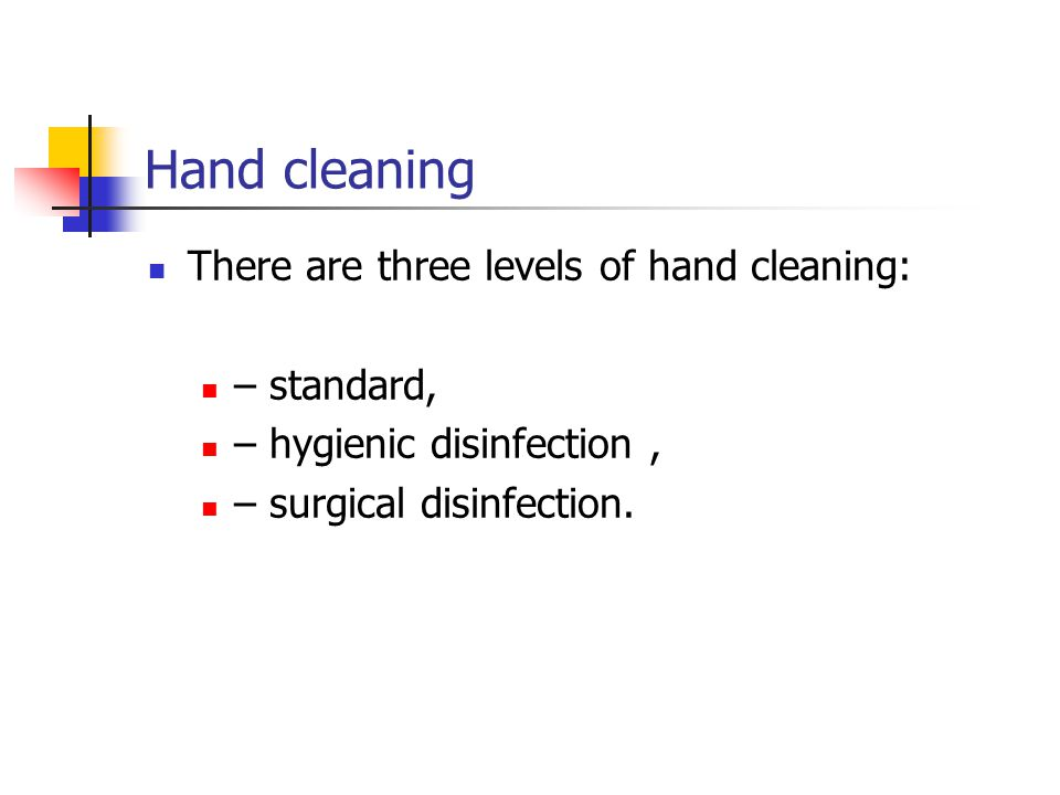 Hand cleaning There are three levels of hand cleaning: – standard, – hygienic disinfection, – surgical disinfection.