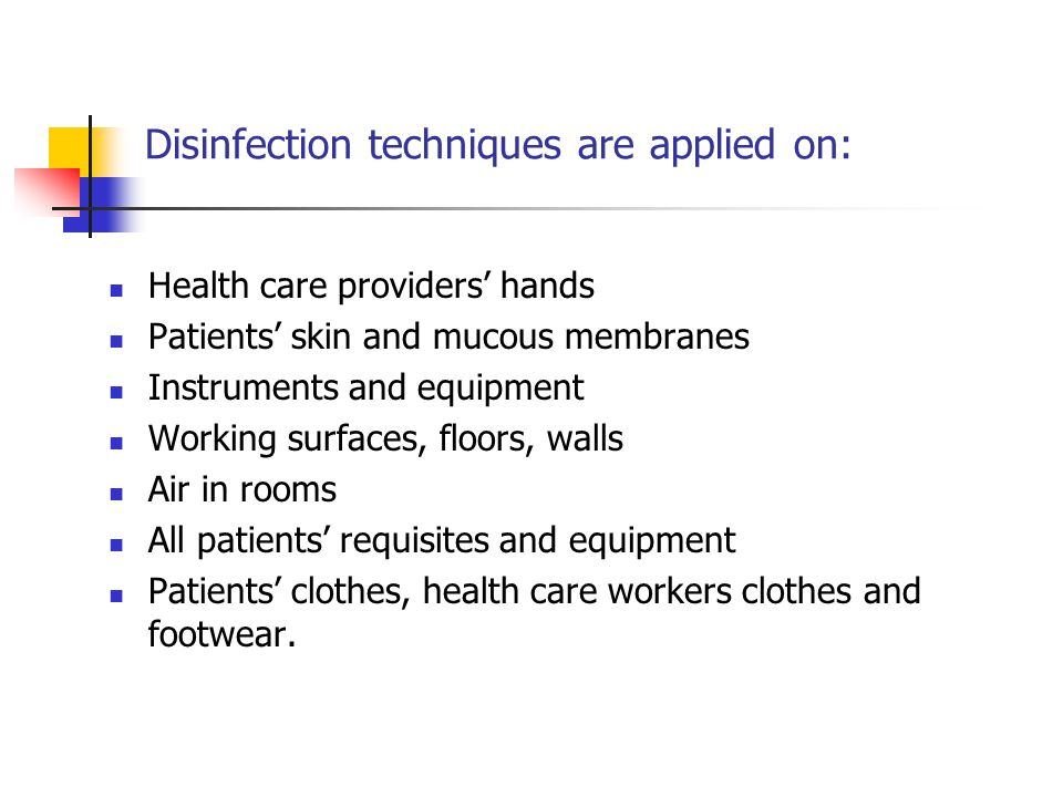 Disinfection techniques are applied on: Health care providers' hands Patients' skin and mucous membranes Instruments and equipment Working surfaces, floors, walls Air in rooms All patients' requisites and equipment Patients' clothes, health care workers clothes and footwear.