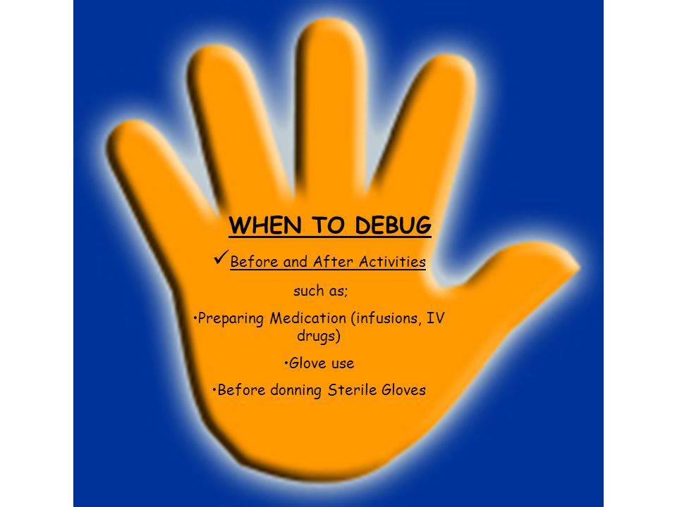 WHEN TO DEBUG Before and After Activities such as; Preparing Medication (infusions, IV drugs) Glove use Before donning Sterile Gloves