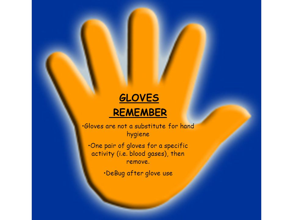 GLOVES REMEMBER Gloves are not a substitute for hand hygiene One pair of gloves for a specific activity (i.e. blood gases), then remove. DeBug after g