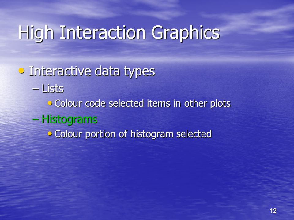 12 High Interaction Graphics Interactive data types Interactive data types –Lists Colour code selected items in other plots Colour code selected items in other plots –Histograms Colour portion of histogram selected Colour portion of histogram selected
