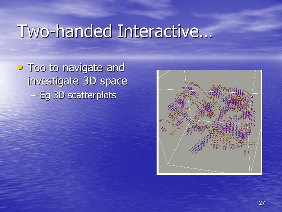 27 Two-handed Interactive… Too to navigate and investigate 3D space Too to navigate and investigate 3D space –Eg 3D scatterplots