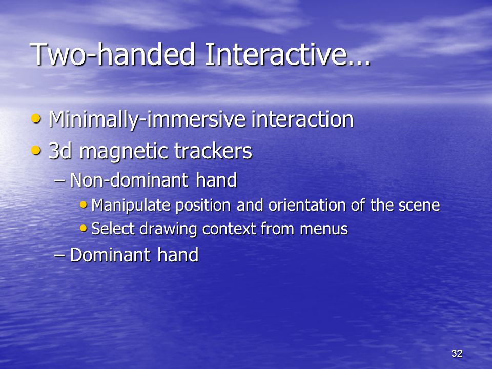 32 Two-handed Interactive… Minimally-immersive interaction Minimally-immersive interaction 3d magnetic trackers 3d magnetic trackers –Non-dominant hand Manipulate position and orientation of the scene Manipulate position and orientation of the scene Select drawing context from menus Select drawing context from menus –Dominant hand