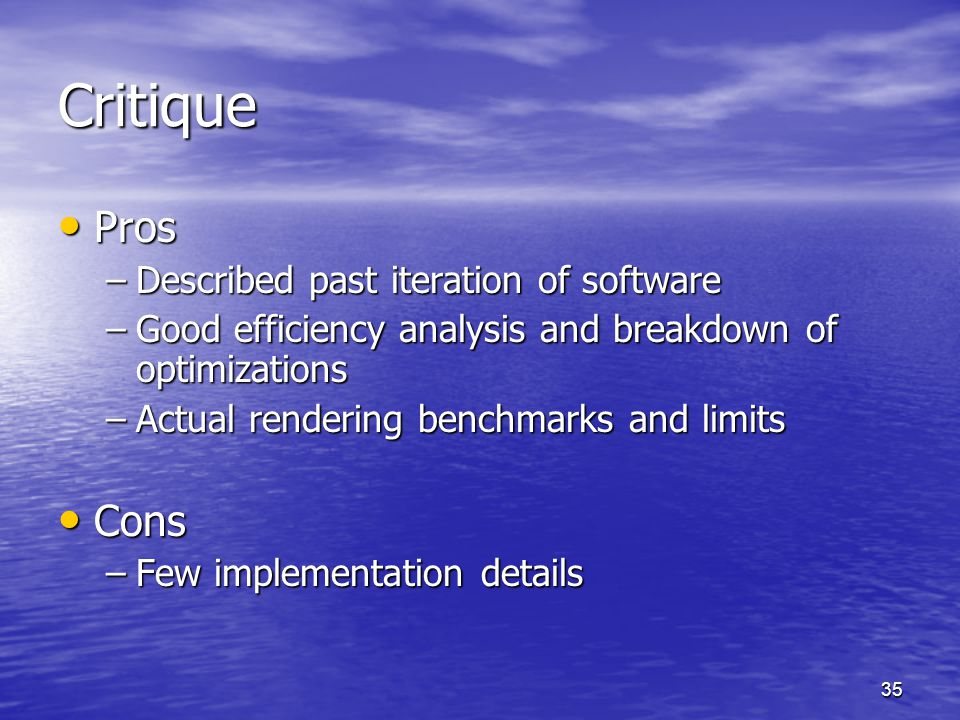 35 Critique Pros Pros –Described past iteration of software –Good efficiency analysis and breakdown of optimizations –Actual rendering benchmarks and limits Cons Cons –Few implementation details