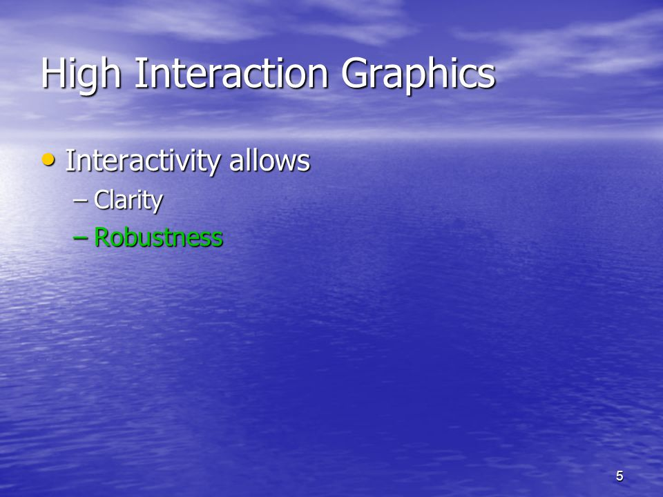5 High Interaction Graphics Interactivity allows Interactivity allows –Clarity –Robustness