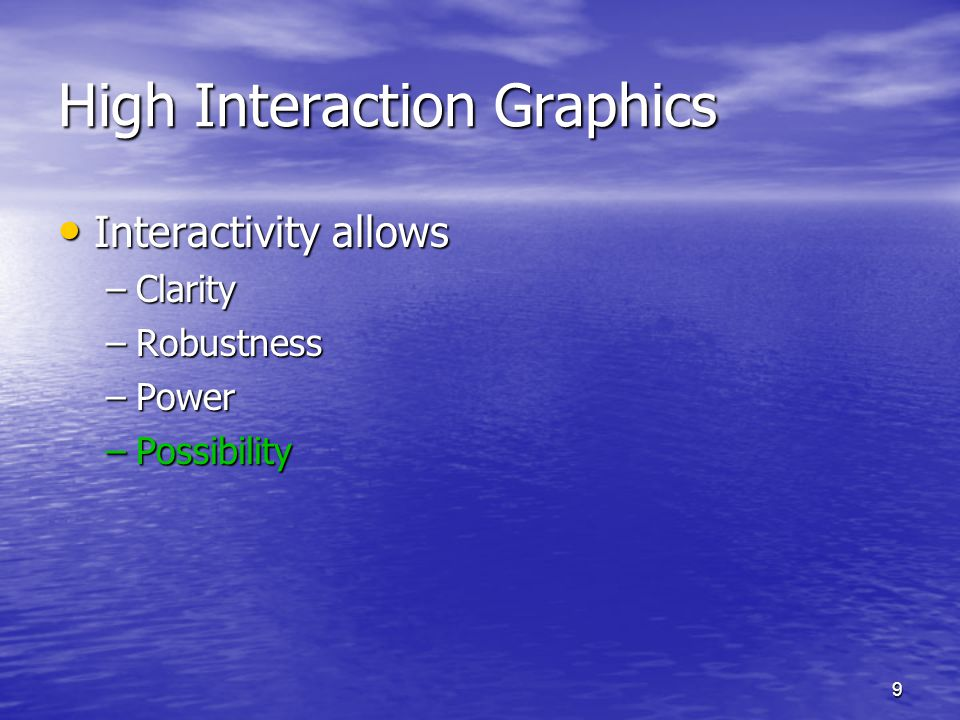 9 High Interaction Graphics Interactivity allows Interactivity allows –Clarity –Robustness –Power –Possibility