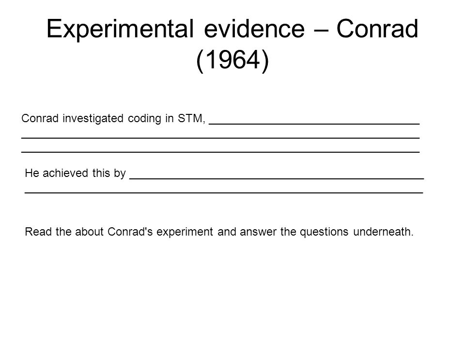 Experimental evidence – Conrad (1964) Conrad investigated coding in STM, _________________________________ ______________________________________________________________ ______________________________________________________________ He achieved this by ______________________________________________ ______________________________________________________________ Read the about Conrad s experiment and answer the questions underneath.