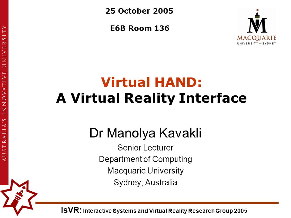 isVR: Interactive Systems and Virtual Reality Research Group 2005 Virtual HAND: A Virtual Reality Interface Dr Manolya Kavakli Senior Lecturer Department of Computing Macquarie University Sydney, Australia 25 October 2005 E6B Room 136