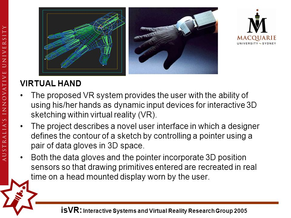 isVR: Interactive Systems and Virtual Reality Research Group 2005 VIRTUAL HAND The proposed VR system provides the user with the ability of using his/her hands as dynamic input devices for interactive 3D sketching within virtual reality (VR).