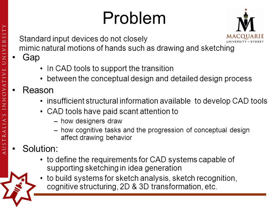 Problem Gap In CAD tools to support the transition between the conceptual design and detailed design process Reason insufficient structural information available to develop CAD tools CAD tools have paid scant attention to –how designers draw –how cognitive tasks and the progression of conceptual design affect drawing behavior Solution: to define the requirements for CAD systems capable of supporting sketching in idea generation to build systems for sketch analysis, sketch recognition, cognitive structuring, 2D & 3D transformation, etc.