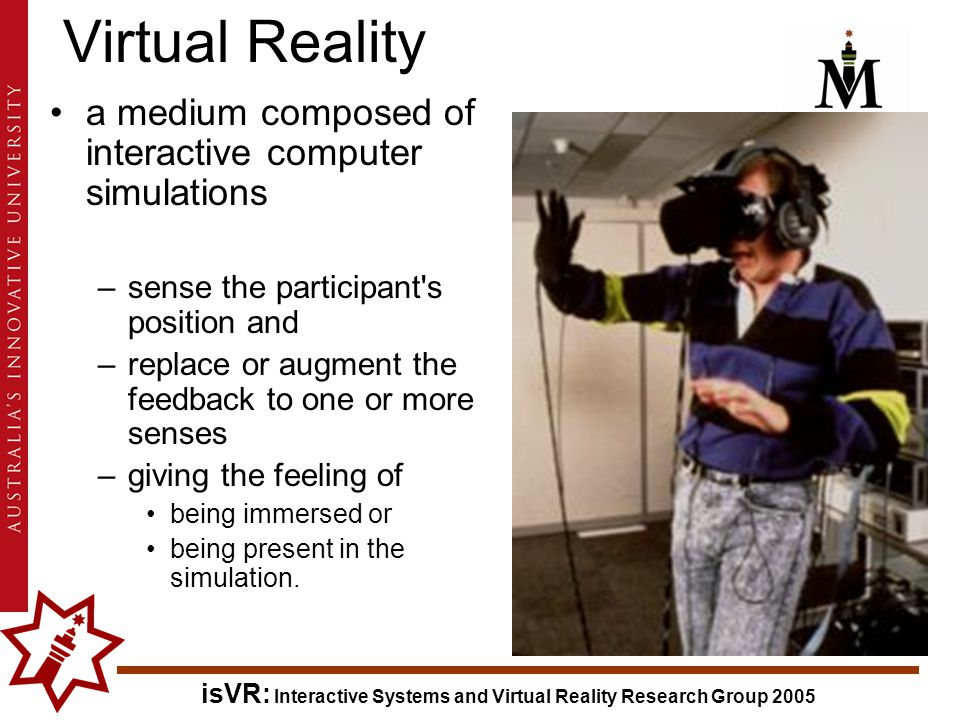 isVR: Interactive Systems and Virtual Reality Research Group 2005 a medium composed of interactive computer simulations –sense the participant s position and –replace or augment the feedback to one or more senses –giving the feeling of being immersed or being present in the simulation.