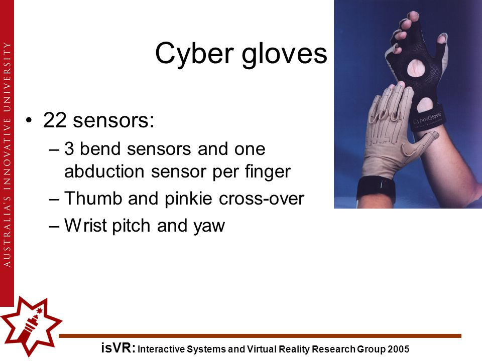 isVR: Interactive Systems and Virtual Reality Research Group 2005 Cyber gloves 22 sensors: –3 bend sensors and one abduction sensor per finger –Thumb and pinkie cross-over –Wrist pitch and yaw